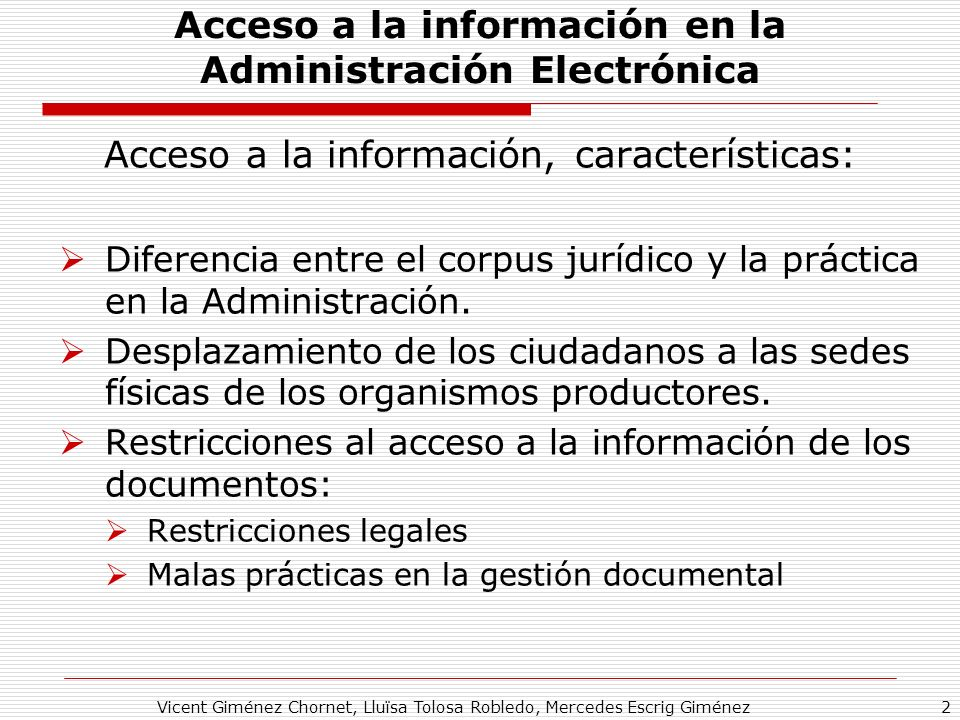Vicent Giménez Chornet, Lluïsa Tolosa Robledo, Mercedes Escrig Giménez2 Acceso a la información en la Administración Electrónica Acceso a la información, características: Diferencia entre el corpus jurídico y la práctica en la Administración.