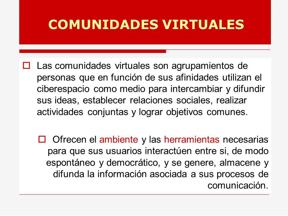 COMUNIDADES VIRTUALES Las comunidades virtuales son agrupamientos de personas que en función de sus afinidades utilizan el ciberespacio como medio para intercambiar y difundir sus ideas, establecer relaciones sociales, realizar actividades conjuntas y lograr objetivos comunes.