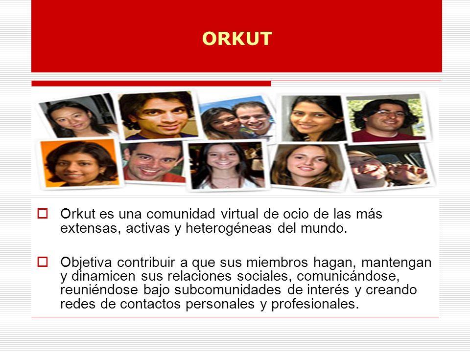 ORKUT Orkut es una comunidad virtual de ocio de las más extensas, activas y heterogéneas del mundo.