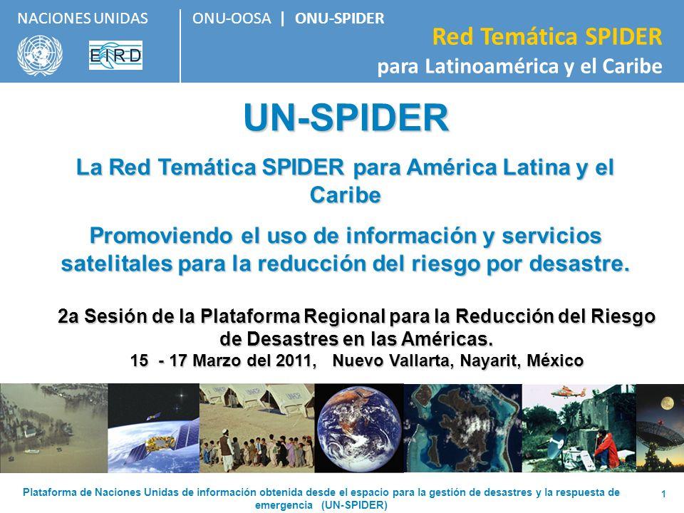 ONU-OOSA | ONU-SPIDER Red Temática SPIDER para Latinoamérica y el Caribe NACIONES UNIDAS 2 EL PROGRAMA UN-SPIDER Establecido por la Asamblea General de las Naciones Unidas en el año 2006 como un programa de la Oficina de Asuntos del Espacio Ultraterrestre de las Naciones Unidas, UN-OOSA (siglas en inglés).