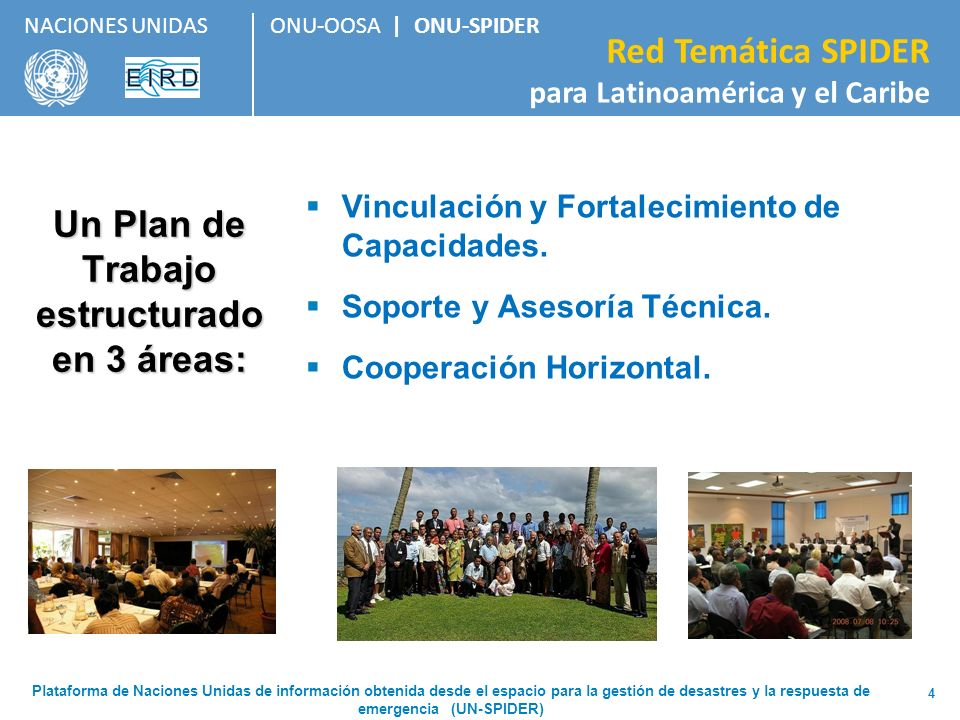 ONU-OOSA | ONU-SPIDER Red Temática SPIDER para Latinoamérica y el Caribe NACIONES UNIDAS Panamá, EIRD, 2009 Actividades de vinculación y soporte a actividades de capacitación por parte de ONU-SPIDER entre 2008 y 2011 Ecuador, ONU- SPIDER, 2009 Jamaica, CDEMA, 2009 Colombia, OEA/EIRD, 2010 Argentina, CONAE / CRECTEALC, 2010 Argentina, CONAE / OEA, 2009 Actividades de vinculación Soporte a actividades de capacitación México, VI CEA, 2010 Barbados, ONU- SPIDER, 2008 CRECTEALC, CONAE, 2008 México, Nayarit, 2011