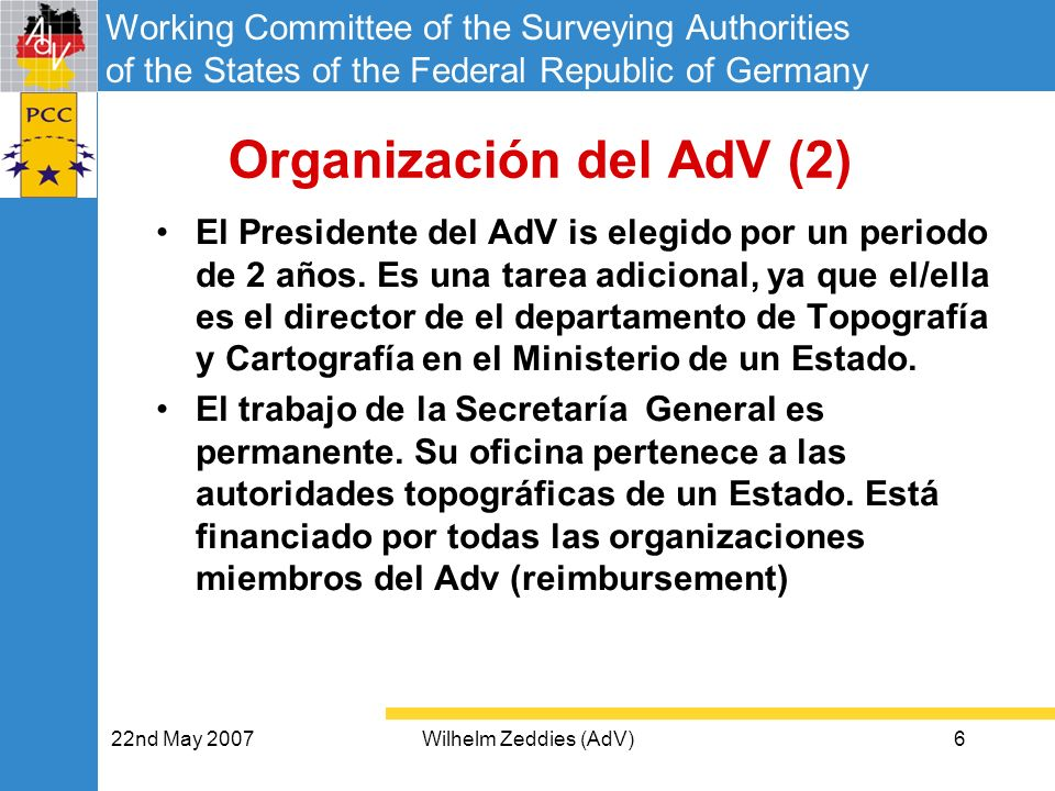 Working Committee of the Surveying Authorities of the States of the Federal Republic of Germany 22nd May 2007Wilhelm Zeddies (AdV)6 Organización del AdV (2) El Presidente del AdV is elegido por un periodo de 2 años.