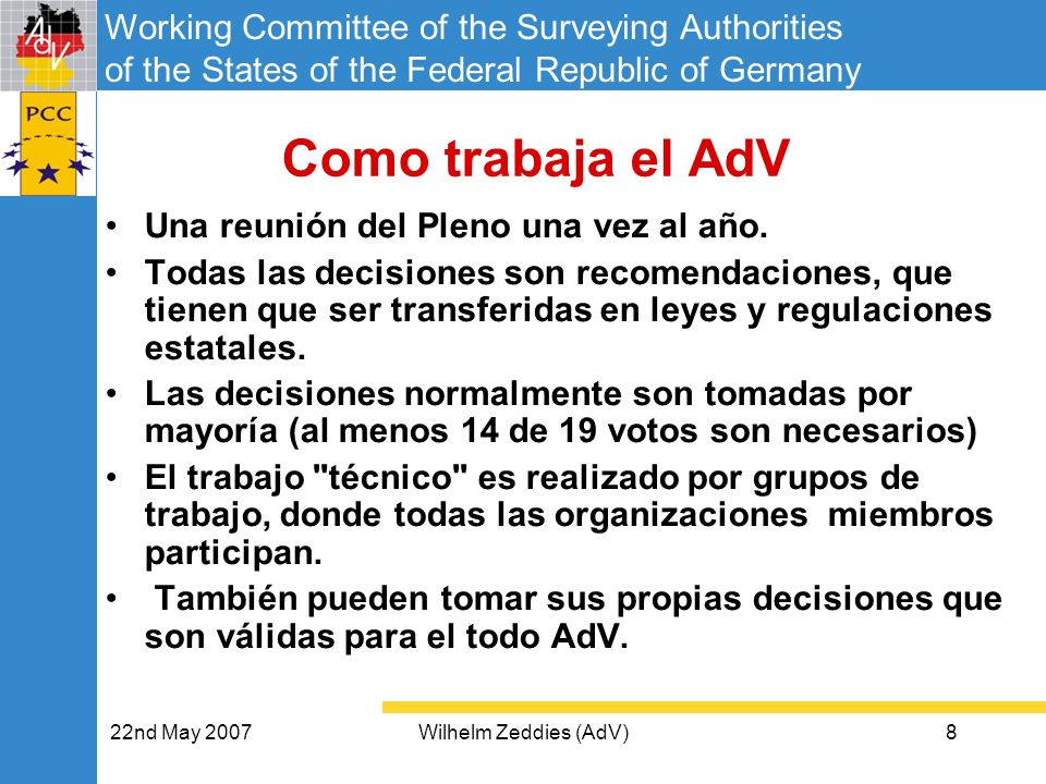 Working Committee of the Surveying Authorities of the States of the Federal Republic of Germany 22nd May 2007Wilhelm Zeddies (AdV)9 Como asesora el AdV (1) AdV ha acordado el AAA-PROYECTO sobre estructuras de datos comunes (descrito en el GeoInfoDok) para: – el sistema de información de catastro inmobiliario (ALKIS) – el sistema de información geo-topográfico (ATKIS) – el sistema de información de punto de control oficial (AFIS) Después de estas estructuras de datos el AdV ha definido sistemas comunes de Precios para –Datos Geo-topográficos (DLM, DTM, DOP) –Georeferencias –Datos posicionales de satélite