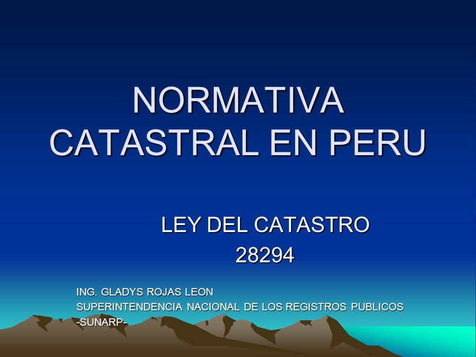 NORMATIVA CATASTRAL EN PERU LEY DEL CATASTRO 28294 ING. GLADYS ROJAS LEON SUPERINTENDENCIA NACIONAL DE LOS REGISTROS PUBLICOS -SUNARP-