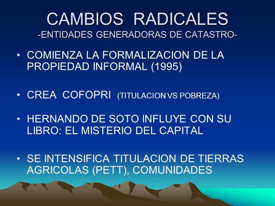 CAMBIOS RADICALES -ENTIDADES GENERADORAS DE CATASTRO- COMIENZA LA FORMALIZACION DE LA PROPIEDAD INFORMAL (1995) CREA COFOPRI (TITULACION VS POBREZA) H