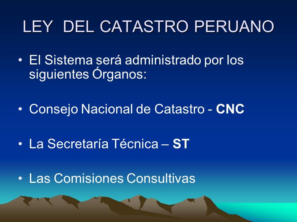 LEY DEL CATASTRO PERUANO El Sistema será administrado por los siguientes Órganos: Consejo Nacional de Catastro - CNC La Secretaría Técnica – ST Las Co