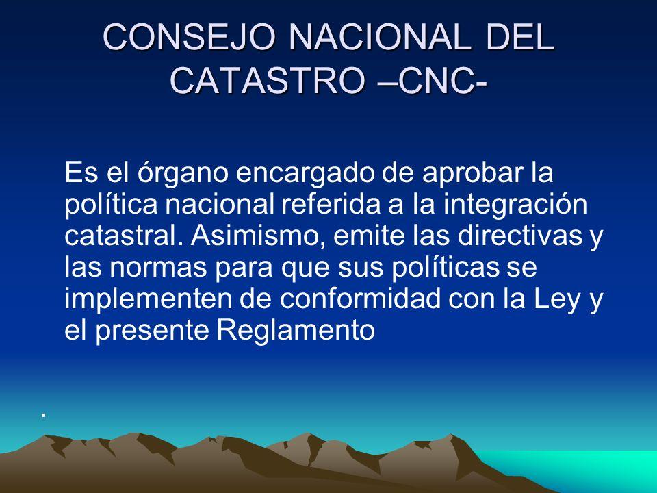 CONSEJO NACIONAL DEL CATASTRO –CNC- Es el órgano encargado de aprobar la política nacional referida a la integración catastral. Asimismo, emite las di