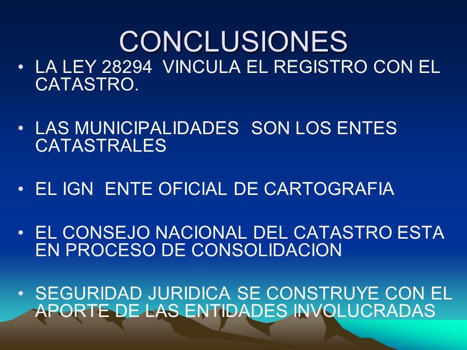 CONCLUSIONES LA LEY 28294 VINCULA EL REGISTRO CON EL CATASTRO. LAS MUNICIPALIDADES SON LOS ENTES CATASTRALES EL IGN ENTE OFICIAL DE CARTOGRAFIA EL CON