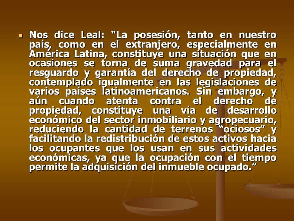 Nos dice Leal: La posesión, tanto en nuestro país, como en el extranjero, especialmente en América Latina, constituye una situación que en ocasiones s