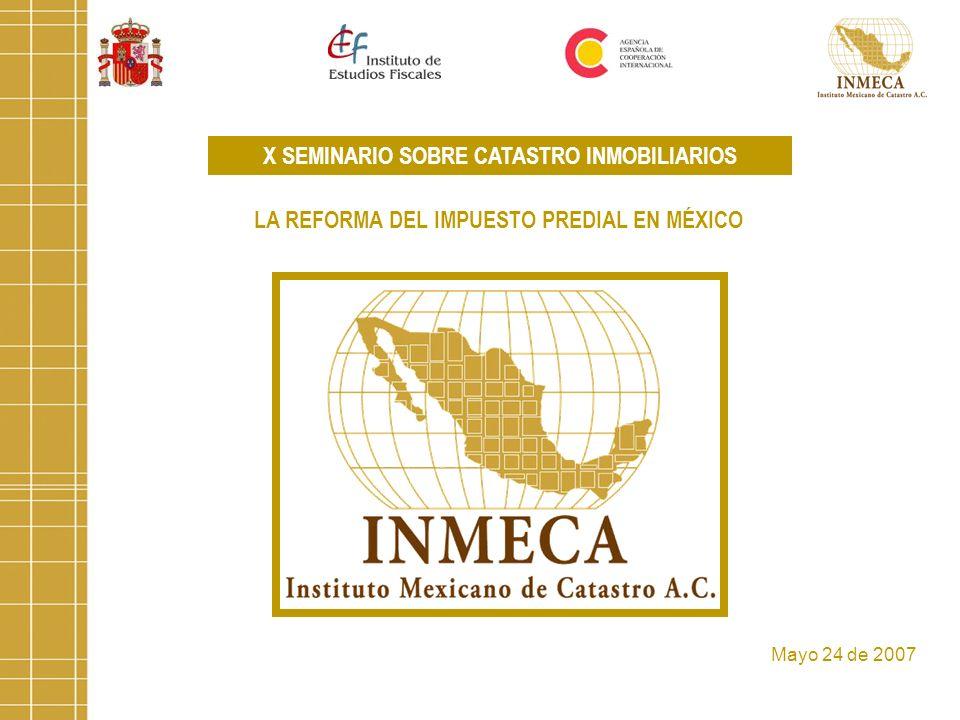 X SEMINARIO SOBRE CATASTRO INMOBILIARIOS LA REFORMA DEL IMPUESTO PREDIAL EN MÉXICO Mayo 24 de 2007