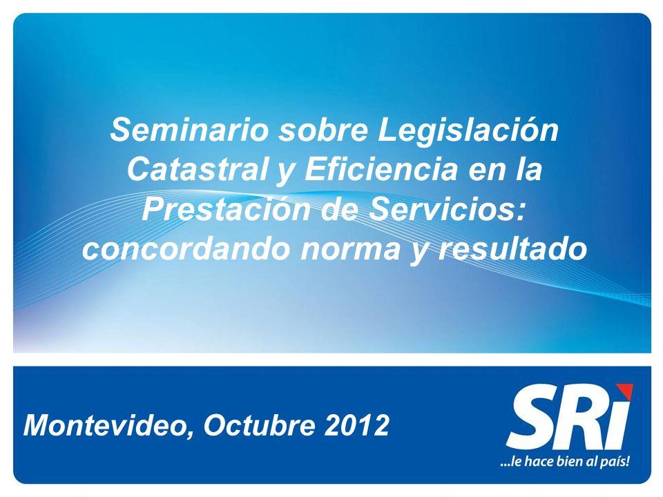 Montevideo, Octubre 2012 Seminario sobre Legislación Catastral y Eficiencia en la Prestación de Servicios: concordando norma y resultado