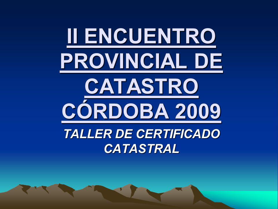 II ENCUENTRO PROVINCIAL DE CATASTRO CÓRDOBA 2009 TALLER DE CERTIFICADO CATASTRAL