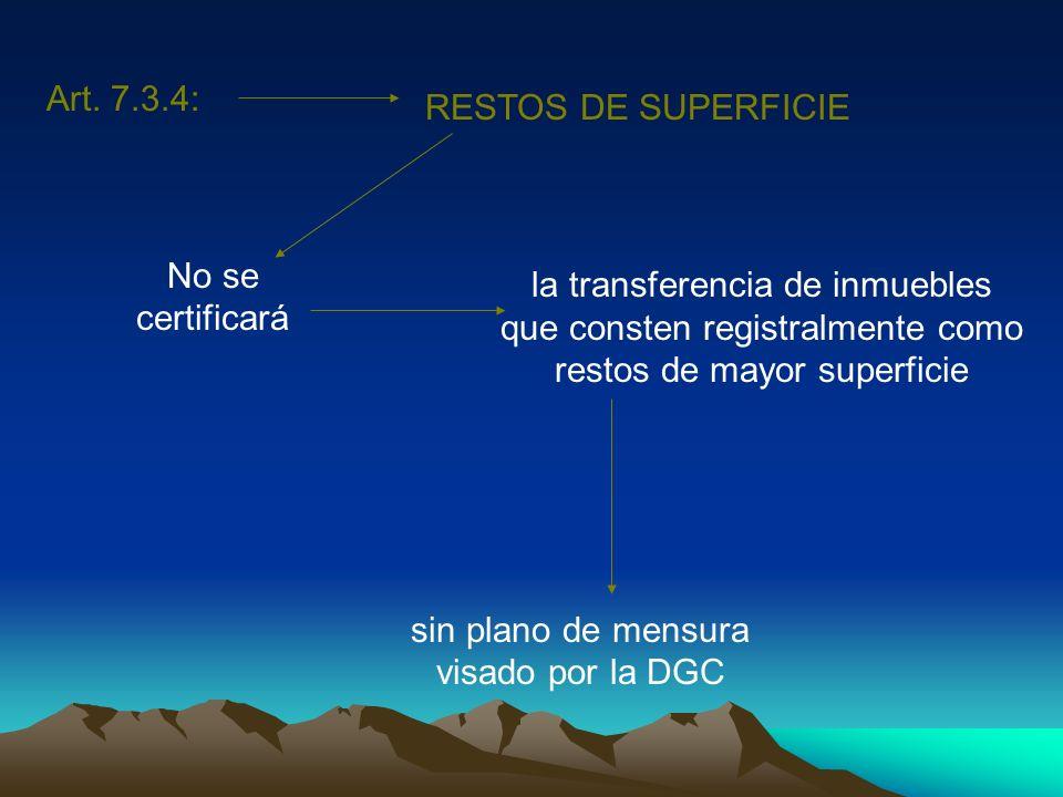 Art. 7.3.4: RESTOS DE SUPERFICIE No se certificará la transferencia de inmuebles que consten registralmente como restos de mayor superficie sin plano