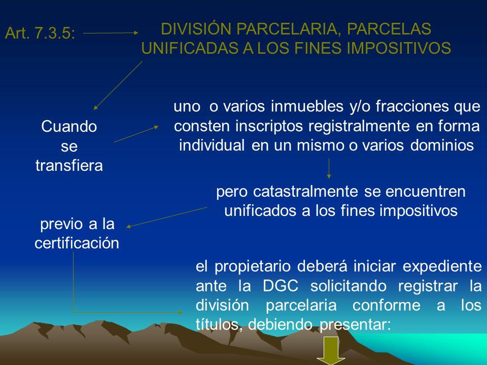 Art. 7.3.5: DIVISIÓN PARCELARIA, PARCELAS UNIFICADAS A LOS FINES IMPOSITIVOS Cuando se transfiera uno o varios inmuebles y/o fracciones que consten in