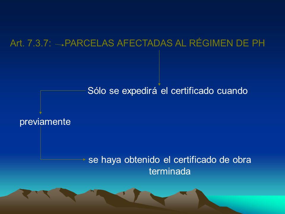 Art. 7.3.7:PARCELAS AFECTADAS AL RÉGIMEN DE PH Sólo se expedirá el certificado cuando previamente se haya obtenido el certificado de obra terminada