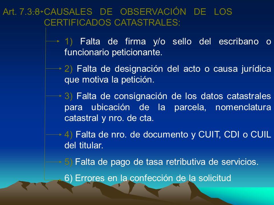 Art. 7.3.8CAUSALES DE OBSERVACIÓN DE LOS CERTIFICADOS CATASTRALES: 1) Falta de firma y/o sello del escribano o funcionario peticionante. 2) Falta de d