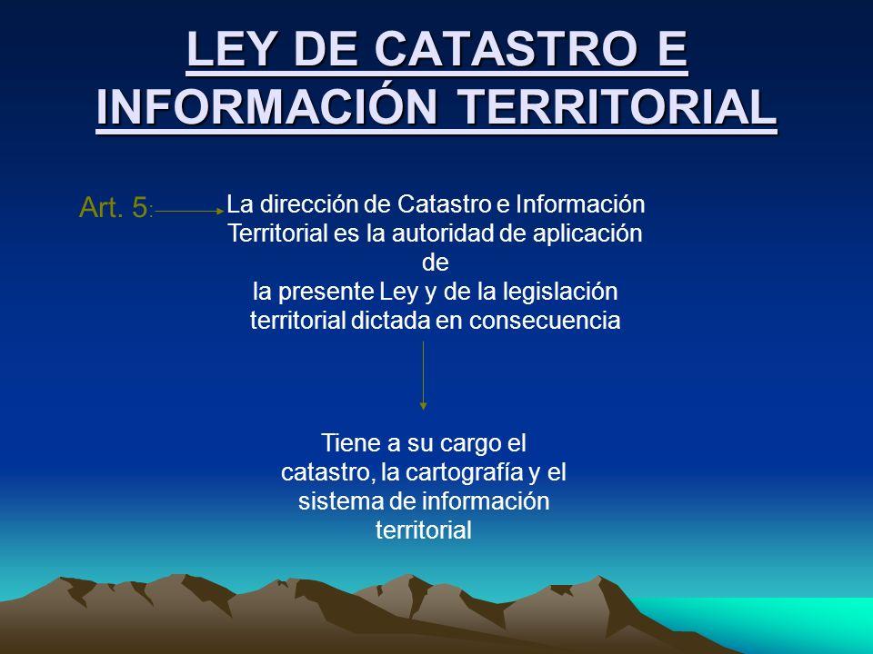 LEY DE CATASTRO E INFORMACIÓN TERRITORIAL Art. 5 : La dirección de Catastro e Información Territorial es la autoridad de aplicación de la presente Ley
