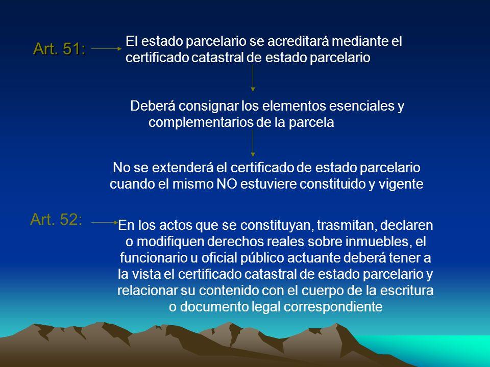 Art. 51: Deberá consignar los elementos esenciales y complementarios de la parcela El estado parcelario se acreditará mediante el certificado catastra