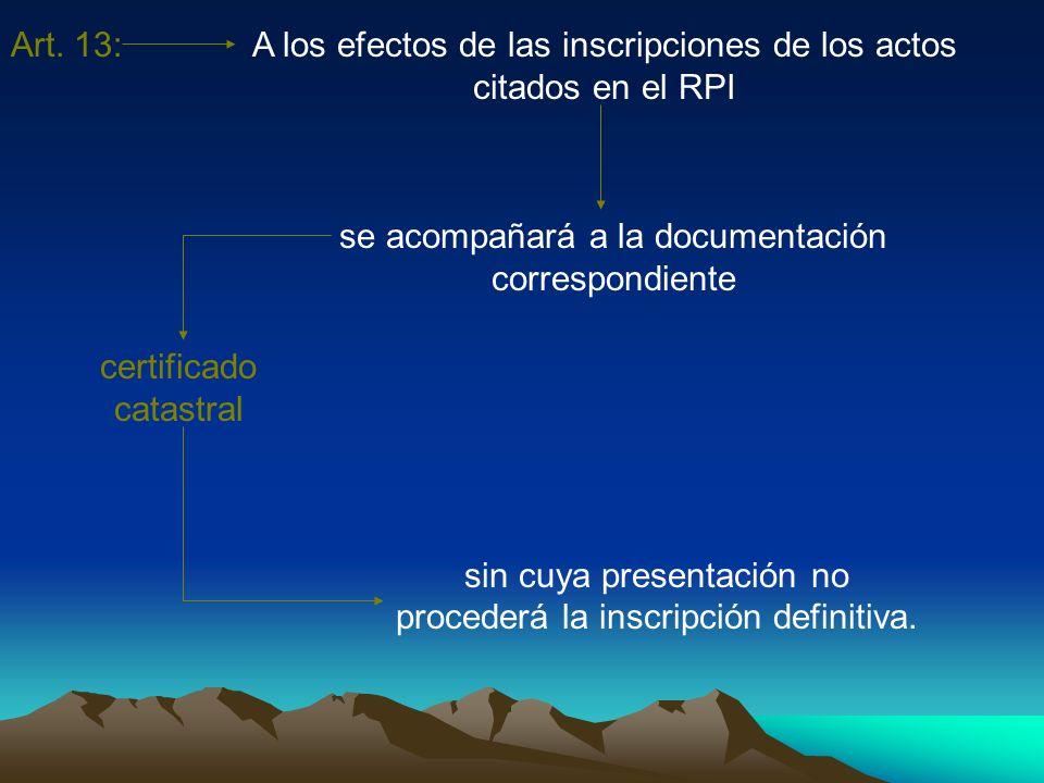Art. 13:A los efectos de las inscripciones de los actos citados en el RPI se acompañará a la documentación correspondiente certificado catastral sin c