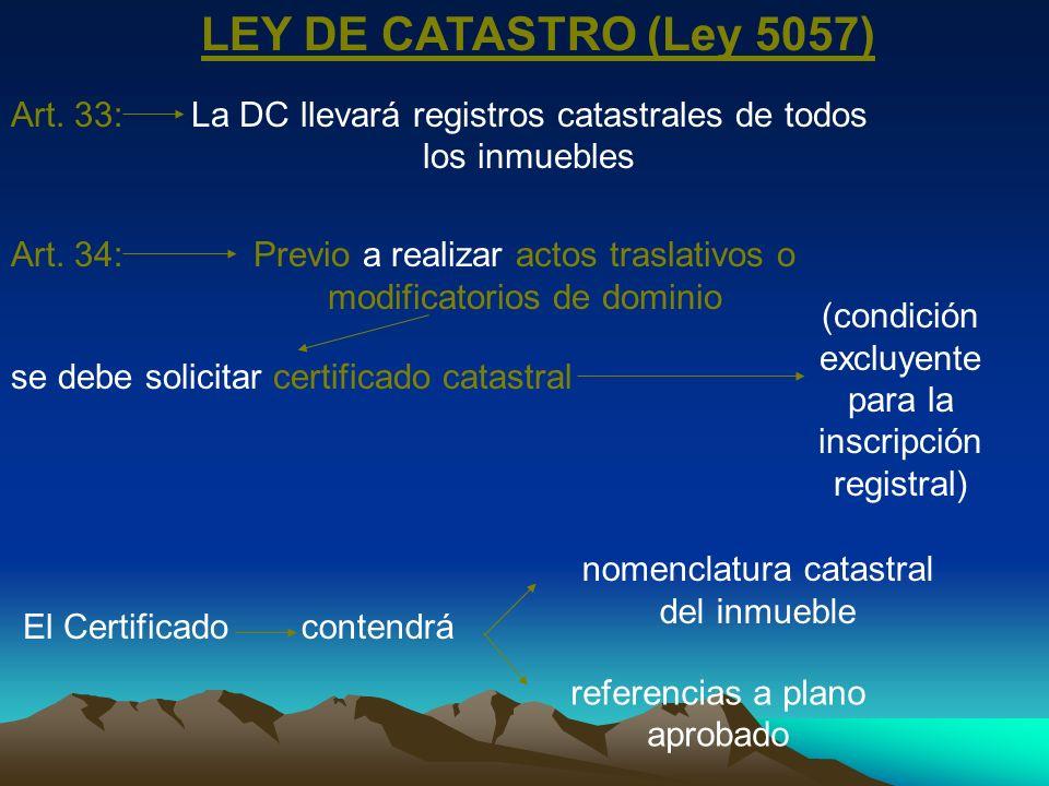 LEY DE CATASTRO (Ley 5057) Art. 33:La DC llevará registros catastrales de todos los inmuebles Art. 34:Previo a realizar actos traslativos o modificato