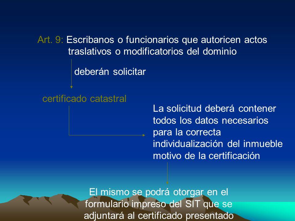 Art. 9: Escribanos o funcionarios que autoricen actos traslativos o modificatorios del dominio deberán solicitar certificado catastral La solicitud de