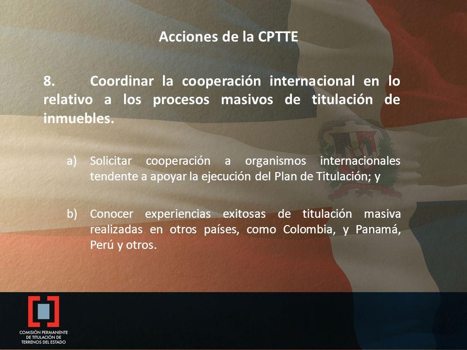 Acciones de la CPTTE 8. Coordinar la cooperación internacional en lo relativo a los procesos masivos de titulación de inmuebles. a)Solicitar cooperaci