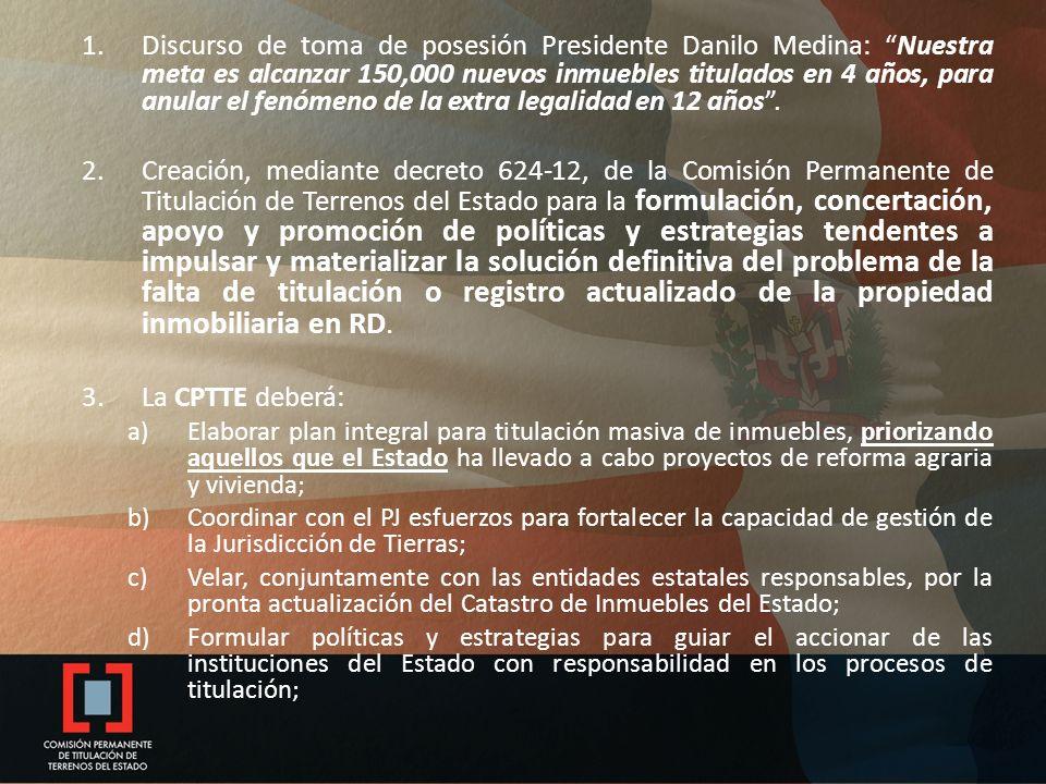 1.Discurso de toma de posesión Presidente Danilo Medina: Nuestra meta es alcanzar 150,000 nuevos inmuebles titulados en 4 años, para anular el fenómeno de la extra legalidad en 12 años.