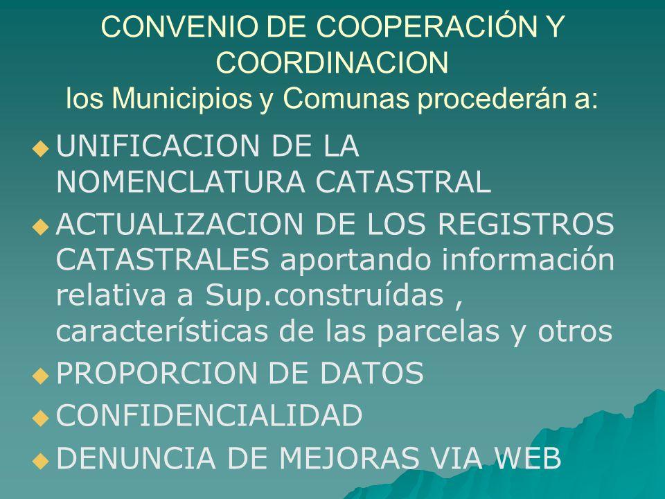 CONVENIO DE COOPERACIÓN Y COORDINACION los Municipios y Comunas procederán a: UNIFICACION DE LA NOMENCLATURA CATASTRAL ACTUALIZACION DE LOS REGISTROS CATASTRALES aportando información relativa a Sup.construídas, características de las parcelas y otros PROPORCION DE DATOS CONFIDENCIALIDAD DENUNCIA DE MEJORAS VIA WEB
