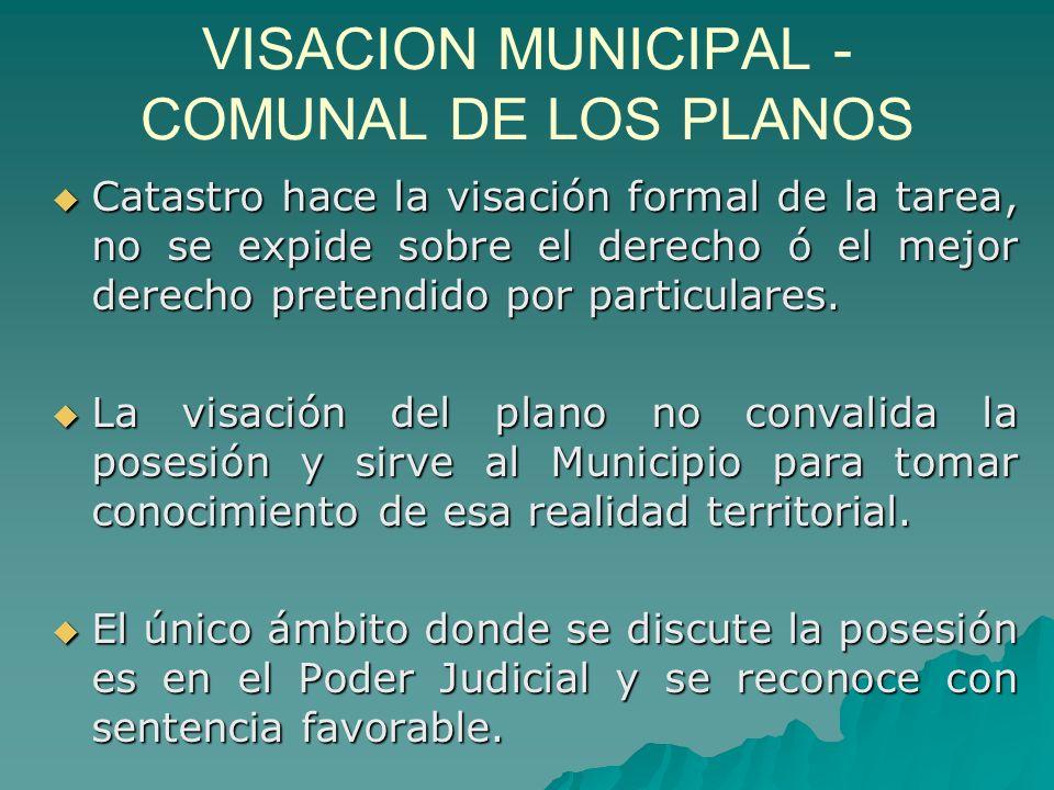VISACION MUNICIPAL - COMUNAL DE LOS PLANOS Catastro hace la visación formal de la tarea, no se expide sobre el derecho ó el mejor derecho pretendido por particulares.