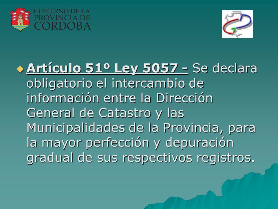 Artículo 51º Ley 5057 - Se declara obligatorio el intercambio de información entre la Dirección General de Catastro y las Municipalidades de la Provincia, para la mayor perfección y depuración gradual de sus respectivos registros.