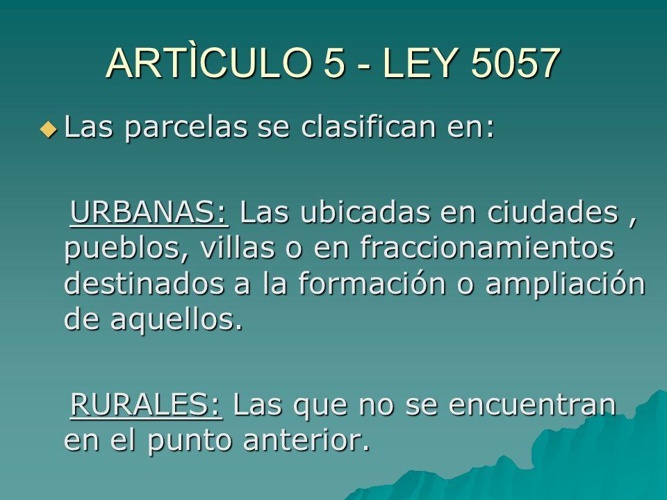 ARTÌCULO 5 - LEY 5057 Las parcelas se clasifican en: Las parcelas se clasifican en: URBANAS: Las ubicadas en ciudades, pueblos, villas o en fraccionamientos destinados a la formación o ampliación de aquellos.