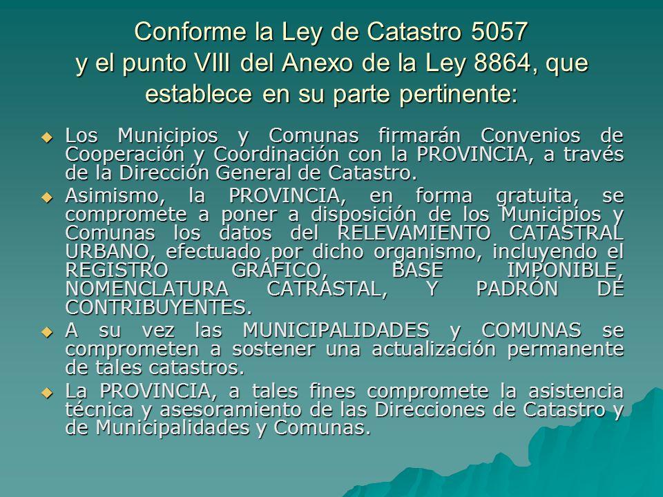 Conforme la Ley de Catastro 5057 y el punto VIII del Anexo de la Ley 8864, que establece en su parte pertinente: Los Municipios y Comunas firmarán Convenios de Cooperación y Coordinación con la PROVINCIA, a través de la Dirección General de Catastro.