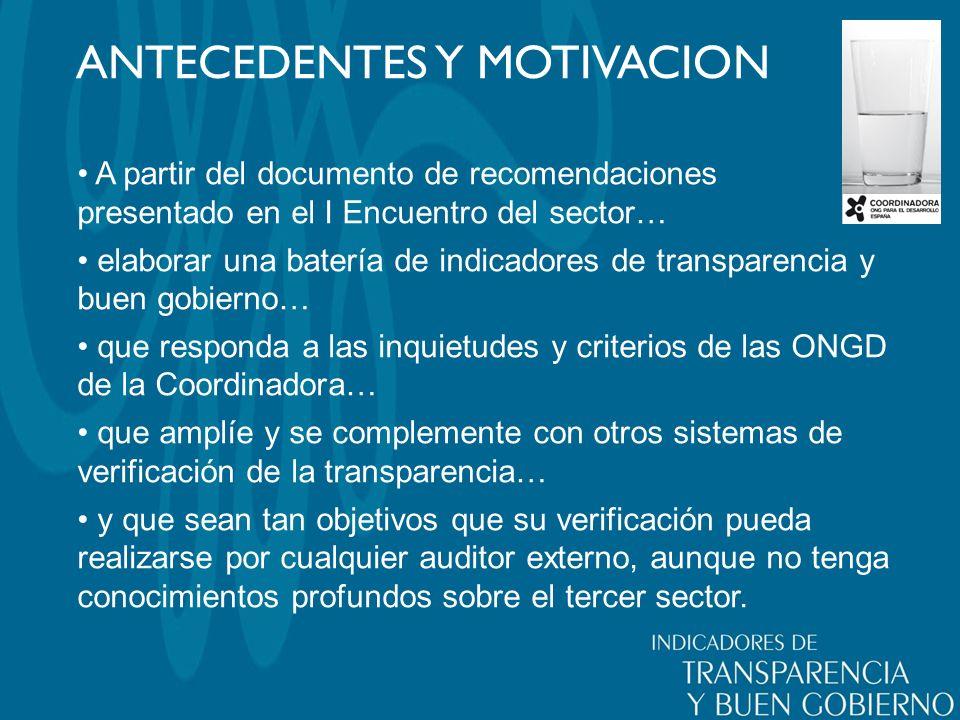 ANTECEDENTES Y MOTIVACION A partir del documento de recomendaciones presentado en el I Encuentro del sector… elaborar una batería de indicadores de transparencia y buen gobierno… que responda a las inquietudes y criterios de las ONGD de la Coordinadora… que amplíe y se complemente con otros sistemas de verificación de la transparencia… y que sean tan objetivos que su verificación pueda realizarse por cualquier auditor externo, aunque no tenga conocimientos profundos sobre el tercer sector.