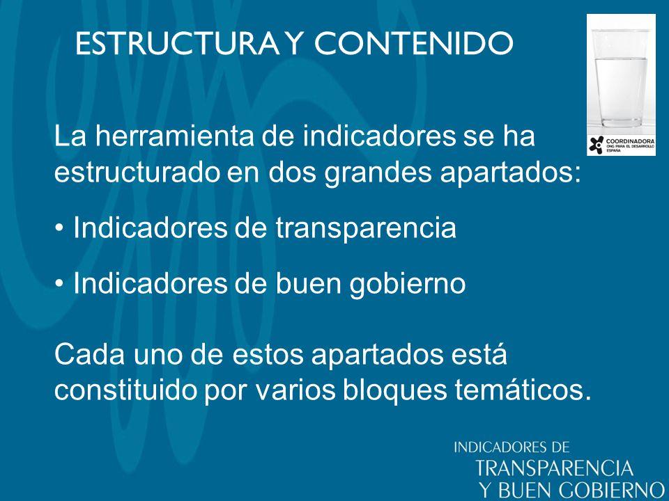 ESTRUCTURA Y CONTENIDO La herramienta de indicadores se ha estructurado en dos grandes apartados: Indicadores de transparencia Indicadores de buen gobierno Cada uno de estos apartados está constituido por varios bloques temáticos.