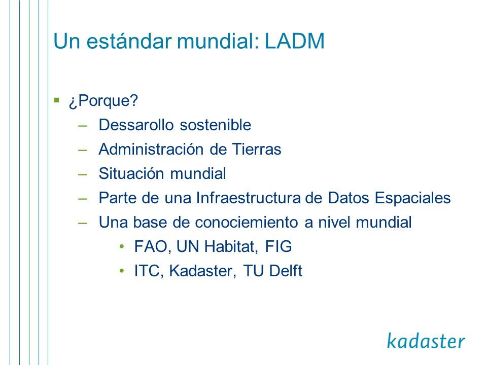 Social Tenure Domain Model (STDM) STDM (entorno de modelación para la tenencia social de tierras) es un especialización de LADM Software prototipo Construida con software código abierto Iniciativa de ONU-Hábitat para apoyar pro-pobre administración de tierras Motivación: necesidad urgente para el registro de las relaciones de tenencia
