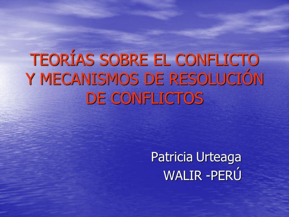 TEORÍAS SOBRE EL CONFLICTO Y MECANISMOS DE RESOLUCIÓN DE CONFLICTOS Patricia Urteaga WALIR -PERÚ