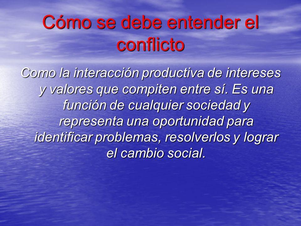 Cómo se debe entender el conflicto Como la interacción productiva de intereses y valores que compiten entre sí. Es una función de cualquier sociedad y