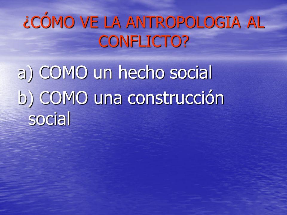 ¿CÓMO VE LA ANTROPOLOGIA AL CONFLICTO? a) COMO un hecho social b) COMO una construcción social