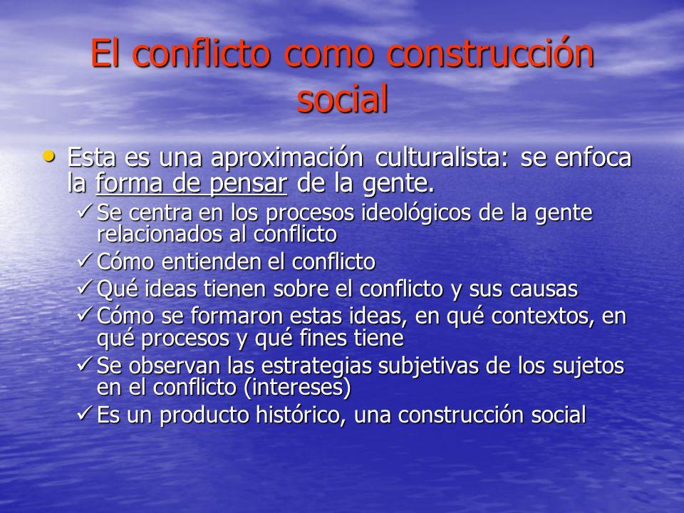 El conflicto como construcción social Esta es una aproximación culturalista: se enfoca la forma de pensar de la gente. Esta es una aproximación cultur