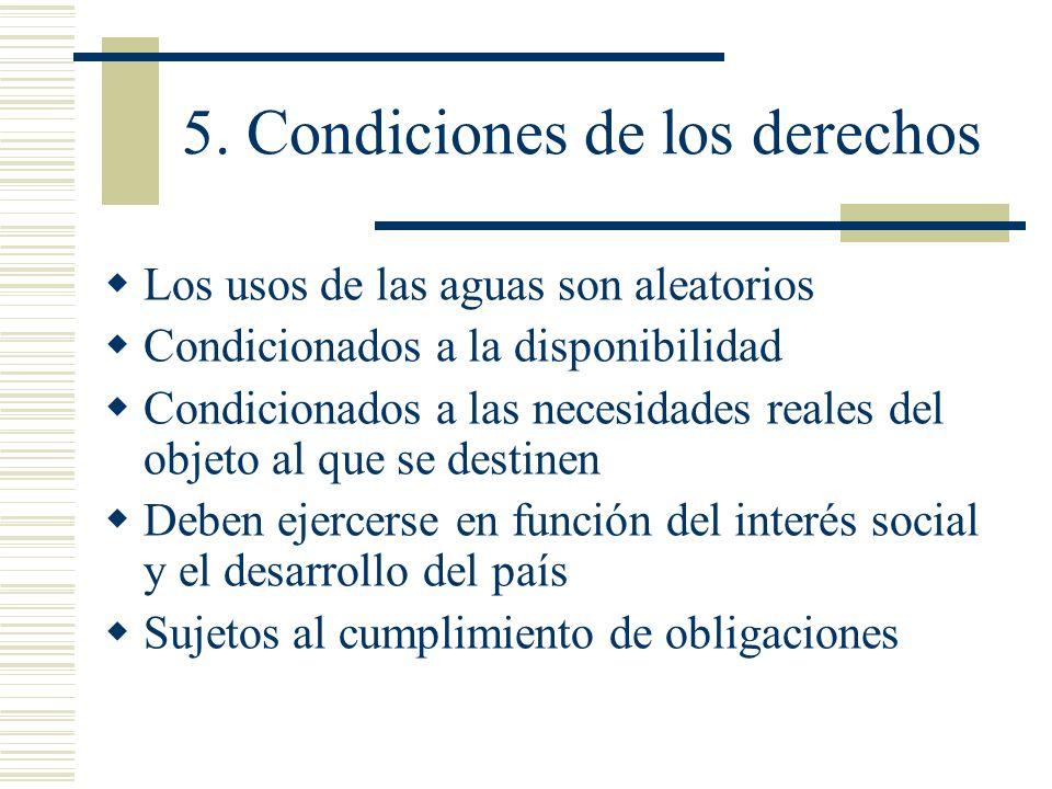 5. Condiciones de los derechos Los usos de las aguas son aleatorios Condicionados a la disponibilidad Condicionados a las necesidades reales del objet