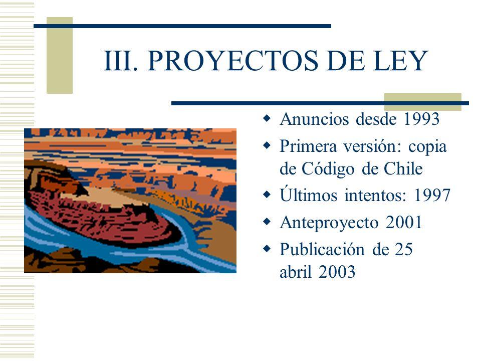 III. PROYECTOS DE LEY Anuncios desde 1993 Primera versión: copia de Código de Chile Últimos intentos: 1997 Anteproyecto 2001 Publicación de 25 abril 2
