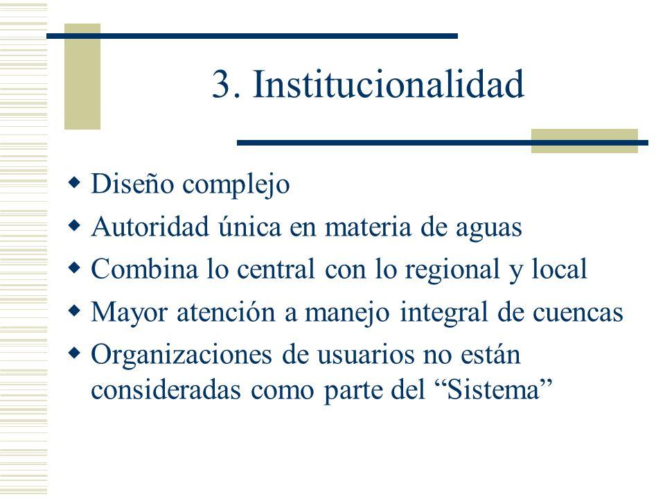 3. Institucionalidad Diseño complejo Autoridad única en materia de aguas Combina lo central con lo regional y local Mayor atención a manejo integral d