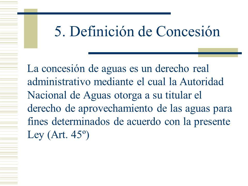5. Definición de Concesión La concesión de aguas es un derecho real administrativo mediante el cual la Autoridad Nacional de Aguas otorga a su titular