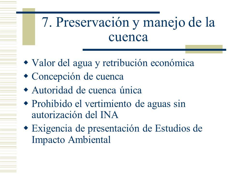 7. Preservación y manejo de la cuenca Valor del agua y retribución económica Concepción de cuenca Autoridad de cuenca única Prohibido el vertimiento d