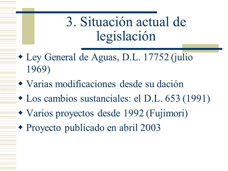 3. Situación actual de legislación Ley General de Aguas, D.L. 17752 (julio 1969) Varias modificaciones desde su dación Los cambios sustanciales: el D.