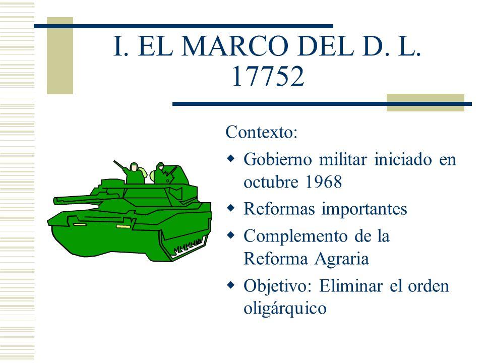 I. EL MARCO DEL D. L. 17752 Contexto: Gobierno militar iniciado en octubre 1968 Reformas importantes Complemento de la Reforma Agraria Objetivo: Elimi