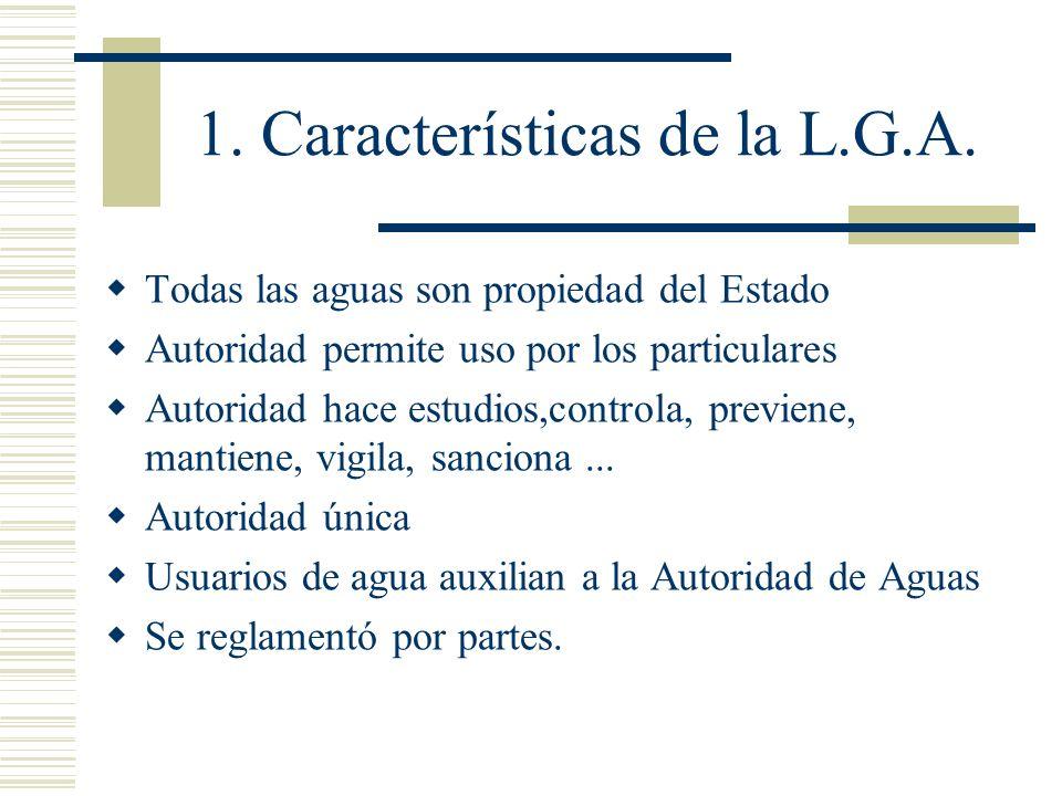 1. Características de la L.G.A. Todas las aguas son propiedad del Estado Autoridad permite uso por los particulares Autoridad hace estudios,controla,