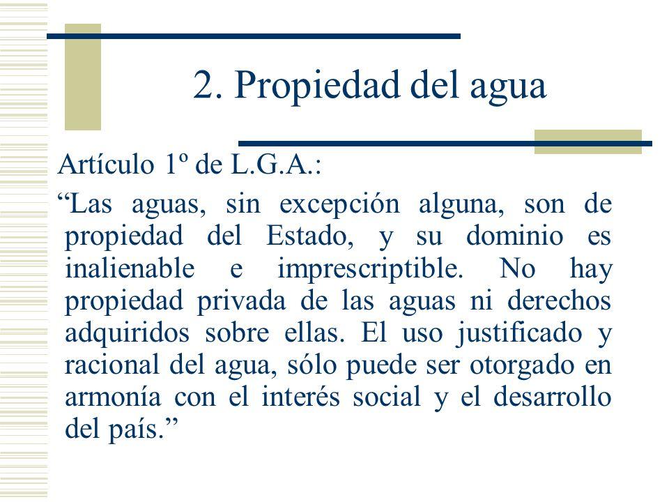 2. Propiedad del agua Artículo 1º de L.G.A.: Las aguas, sin excepción alguna, son de propiedad del Estado, y su dominio es inalienable e imprescriptib
