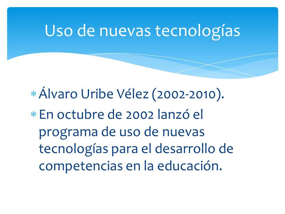 Álvaro Uribe Vélez (2002-2010). En octubre de 2002 lanzó el programa de uso de nuevas tecnologías para el desarrollo de competencias en la educación.