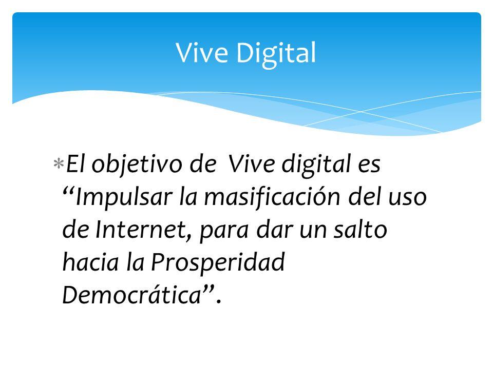 El objetivo de Vive digital es Impulsar la masificación del uso de Internet, para dar un salto hacia la Prosperidad Democrática. Vive Digital